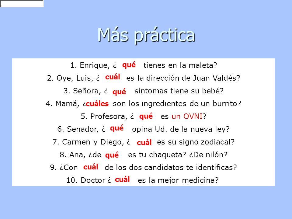 Más práctica 1. Enrique, ¿ ______ tienes en la maleta? 2. Oye, Luis, ¿ ______ es la dirección de Juan Valdés? 3. Señora, ¿ ______ síntomas tiene su be