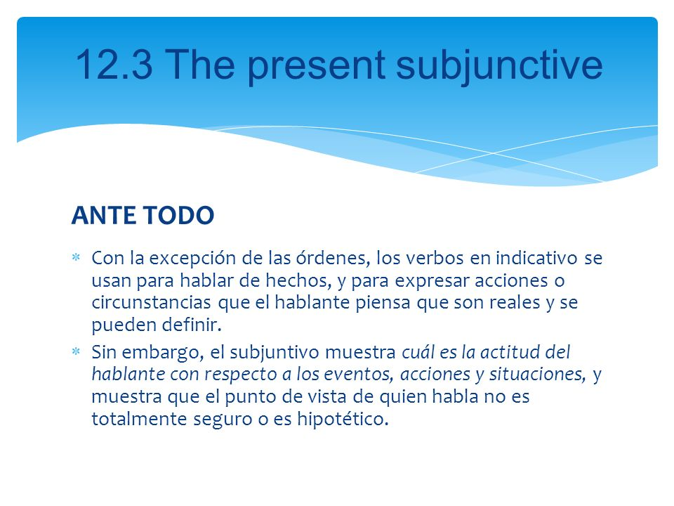 12.3 The present subjunctive ANTE TODO Con la excepción de las órdenes, los verbos en indicativo se usan para hablar de hechos, y para expresar accion