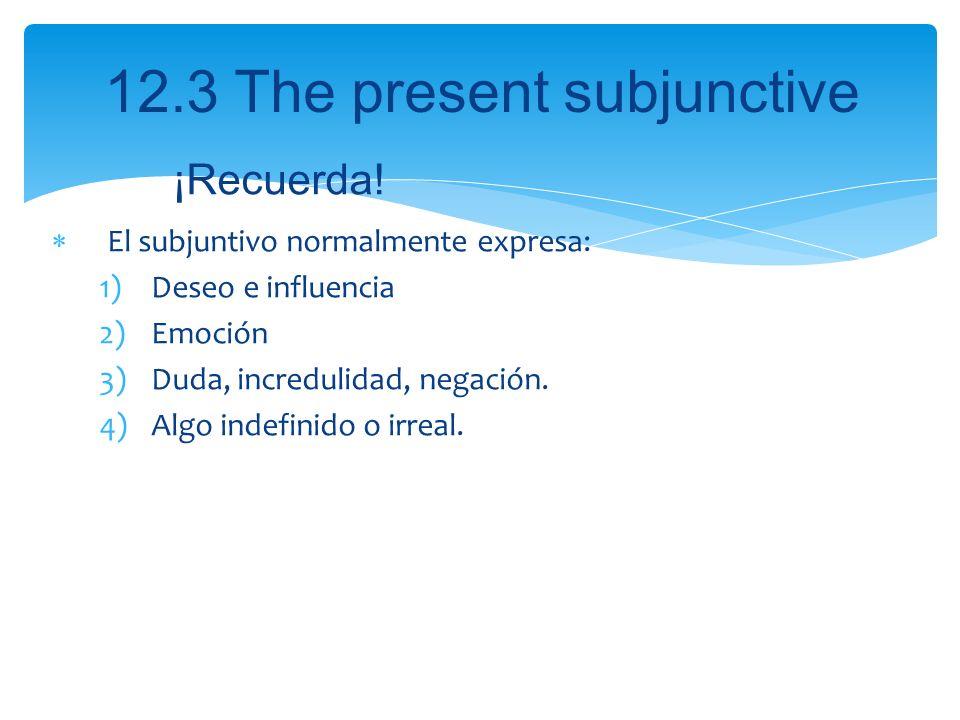 12.3 The present subjunctive El subjuntivo normalmente expresa: 1)Deseo e influencia 2)Emoción 3)Duda, incredulidad, negación. 4)Algo indefinido o irr
