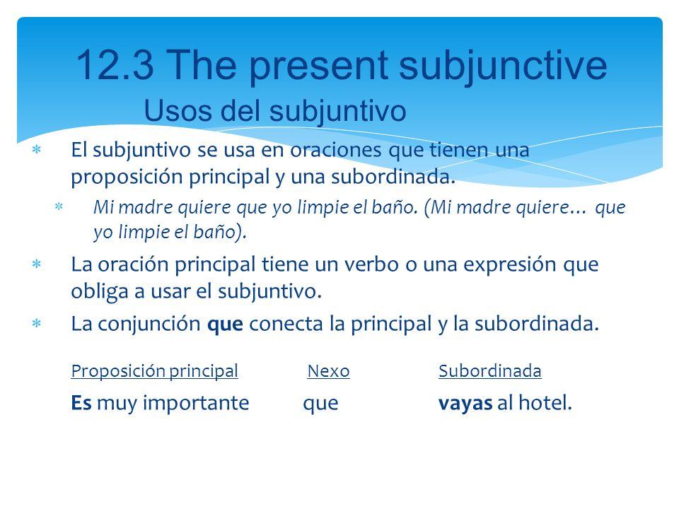 12.3 The present subjunctive El subjuntivo se usa en oraciones que tienen una proposición principal y una subordinada. Mi madre quiere que yo limpie e