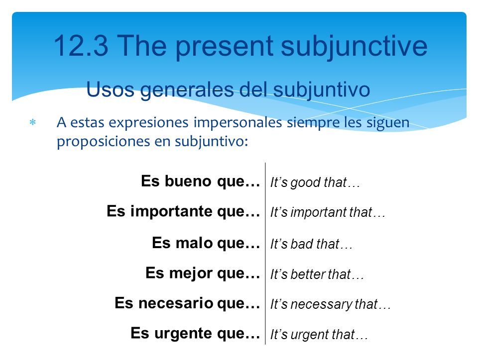 12.3 The present subjunctive A estas expresiones impersonales siempre les siguen proposiciones en subjuntivo: Es bueno que… Its good that… Es importan