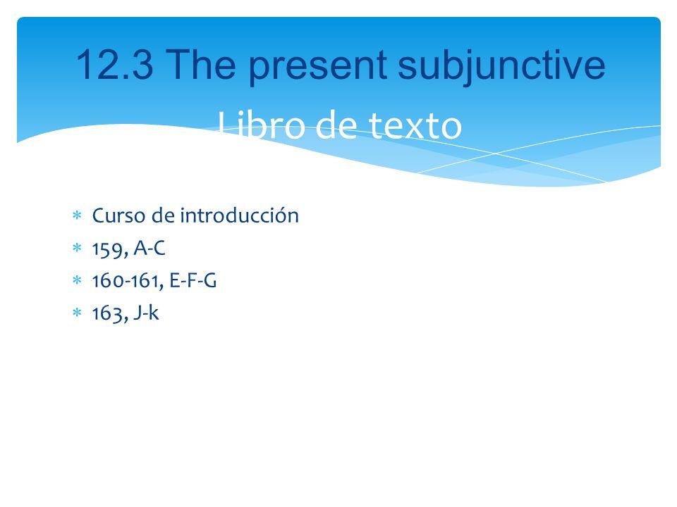 12.3 The present subjunctive Curso de introducción 159, A-C 160-161, E-F-G 163, J-k Libro de texto