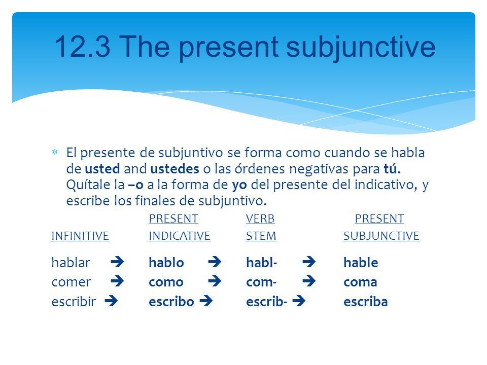 12.3 The present subjunctive El presente de subjuntivo se forma como cuando se habla de usted and ustedes o las órdenes negativas para tú. Quítale la