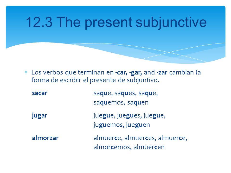 12.3 The present subjunctive Los verbos que terminan en -car, -gar, and -zar cambian la forma de escribir el presente de subjuntivo. sacar saque, saqu