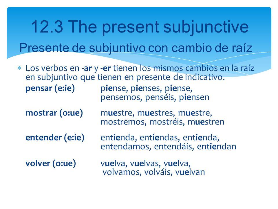 12.3 The present subjunctive Los verbos en -ar y -er tienen los mismos cambios en la raíz en subjuntivo que tienen en presente de indicativo. pensar (