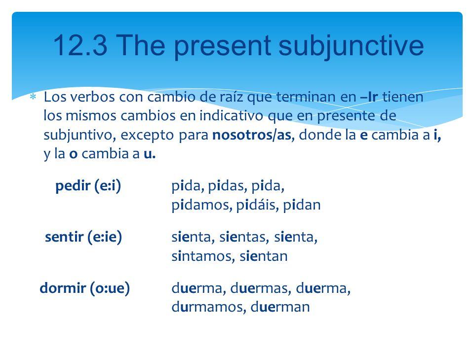 12.3 The present subjunctive Los verbos con cambio de raíz que terminan en –Ir tienen los mismos cambios en indicativo que en presente de subjuntivo,