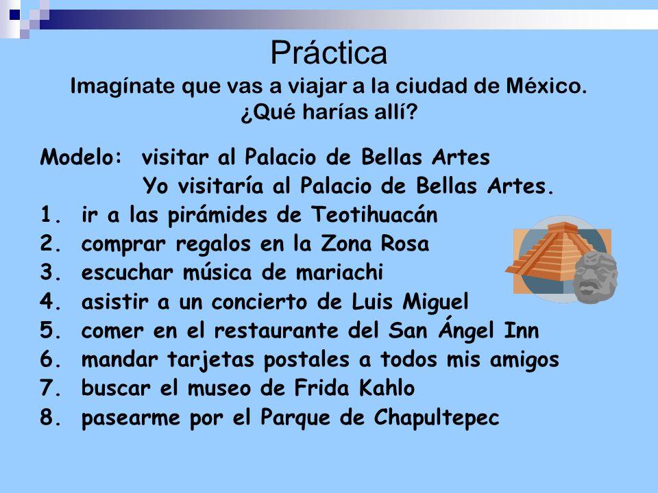 Práctica Imagínate que vas a viajar a la ciudad de México. ¿Qué harías allí? Modelo: visitar al Palacio de Bellas Artes Yo visitaría al Palacio de Bel