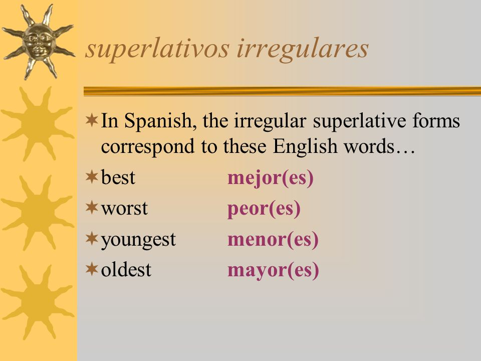 superlativos irregulares In Spanish, the irregular superlative forms correspond to these English words… bestmejor(es) worstpeor(es) youngestmenor(es)