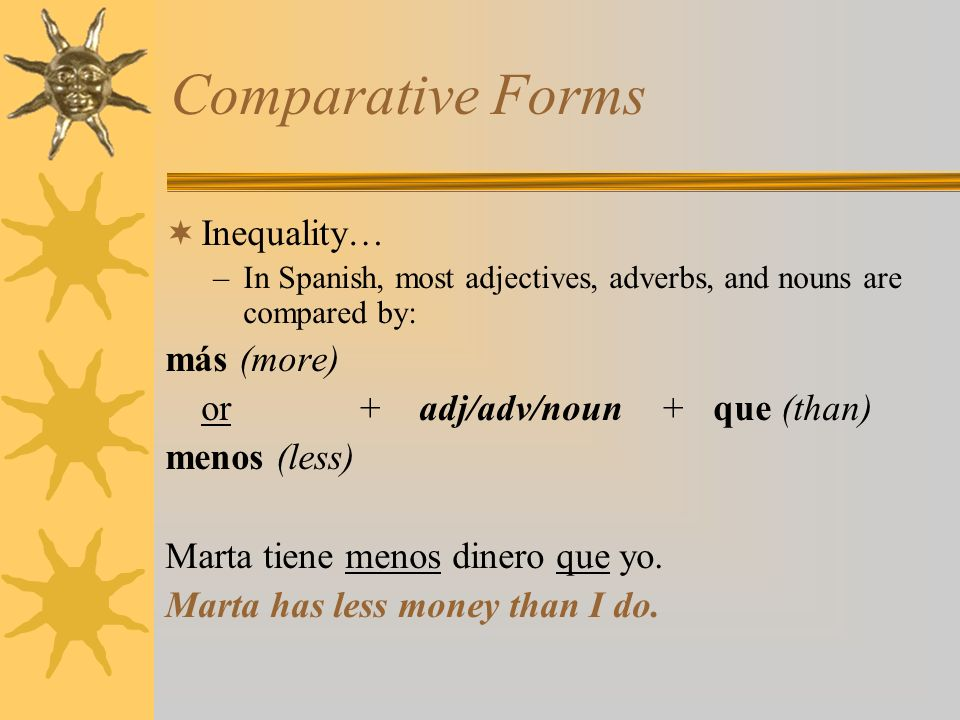 Comparative Forms Inequality… –In Spanish, most adjectives, adverbs, and nouns are compared by: más (more) or + adj/adv/noun + que (than) menos (less)