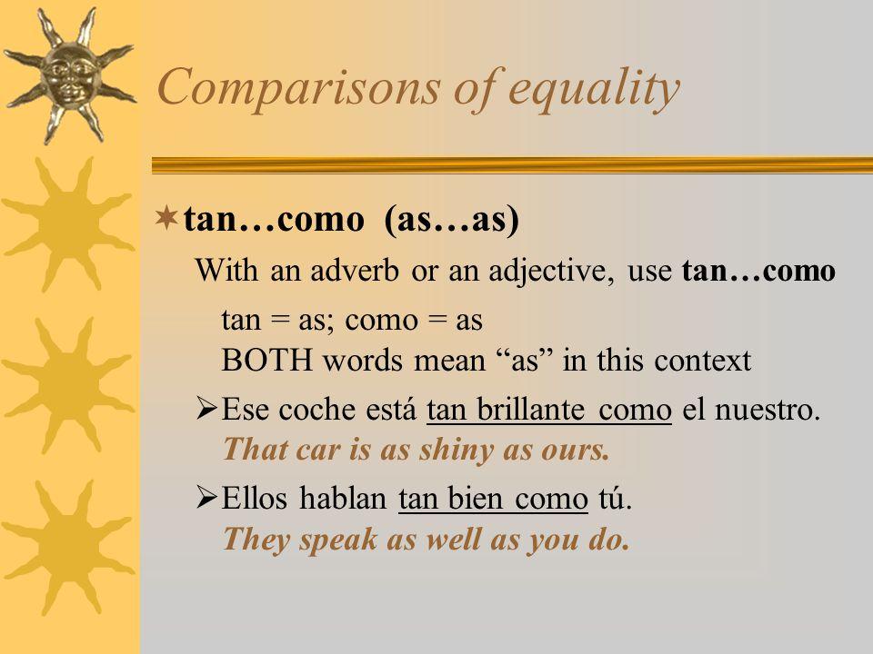 Comparisons of equality * Tanto como (as much as) –Alone as an adverb, use the invariable tanto como Ella no come tanto como yo.