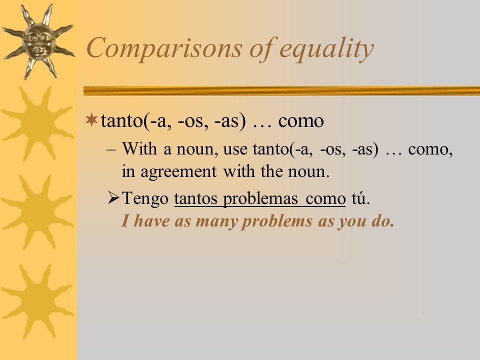 Comparisons of equality tanto(-a, -os, -as) … como –With a noun, use tanto(-a, -os, -as) … como, in agreement with the noun. Tengo tantos problemas co