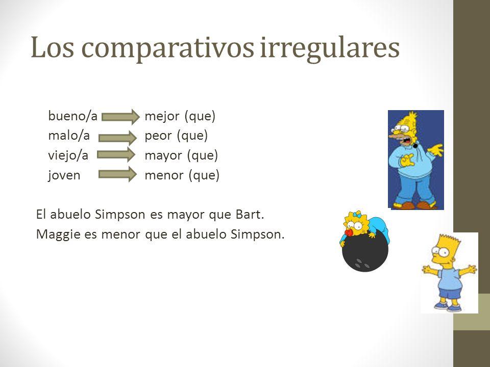 Los comparativos irregulares bueno/a mejor (que) malo/a peor (que) viejo/a mayor (que) joven menor (que) El abuelo Simpson es mayor que Bart. Maggie e