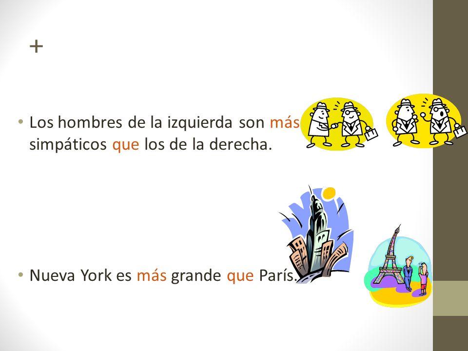 + Los hombres de la izquierda son más simpáticos que los de la derecha. Nueva York es más grande que París.