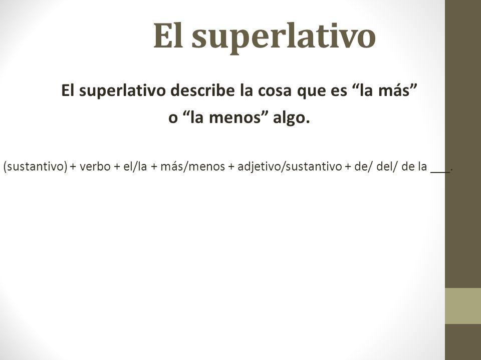 El superlativo El superlativo describe la cosa que es la más o la menos algo. (sustantivo) + verbo + el/la + más/menos + adjetivo/sustantivo + de/ del