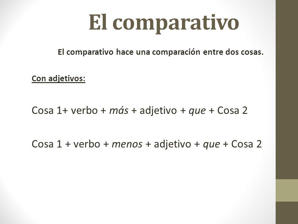 El comparativo El comparativo hace una comparación entre dos cosas. Con adjetivos: Cosa 1+ verbo + más + adjetivo + que + Cosa 2 Cosa 1 + verbo + meno