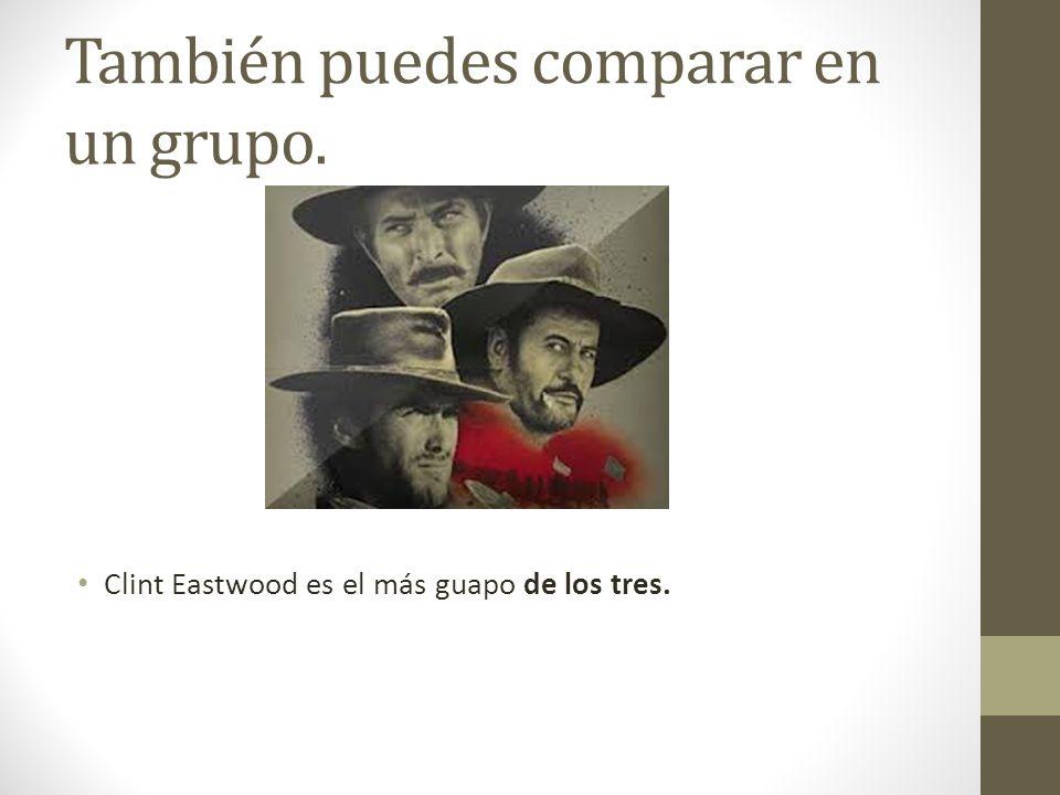 También puedes comparar en un grupo. Clint Eastwood es el más guapo de los tres.