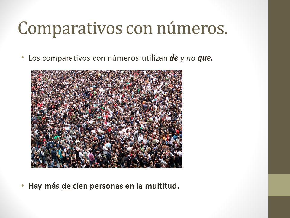 Comparativos con números. Los comparativos con números utilizan de y no que. Hay más de cien personas en la multitud.