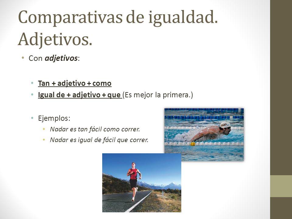 Comparativas de igualdad. Adjetivos. Con adjetivos: Tan + adjetivo + como Igual de + adjetivo + que (Es mejor la primera.) Ejemplos: Nadar es tan fáci