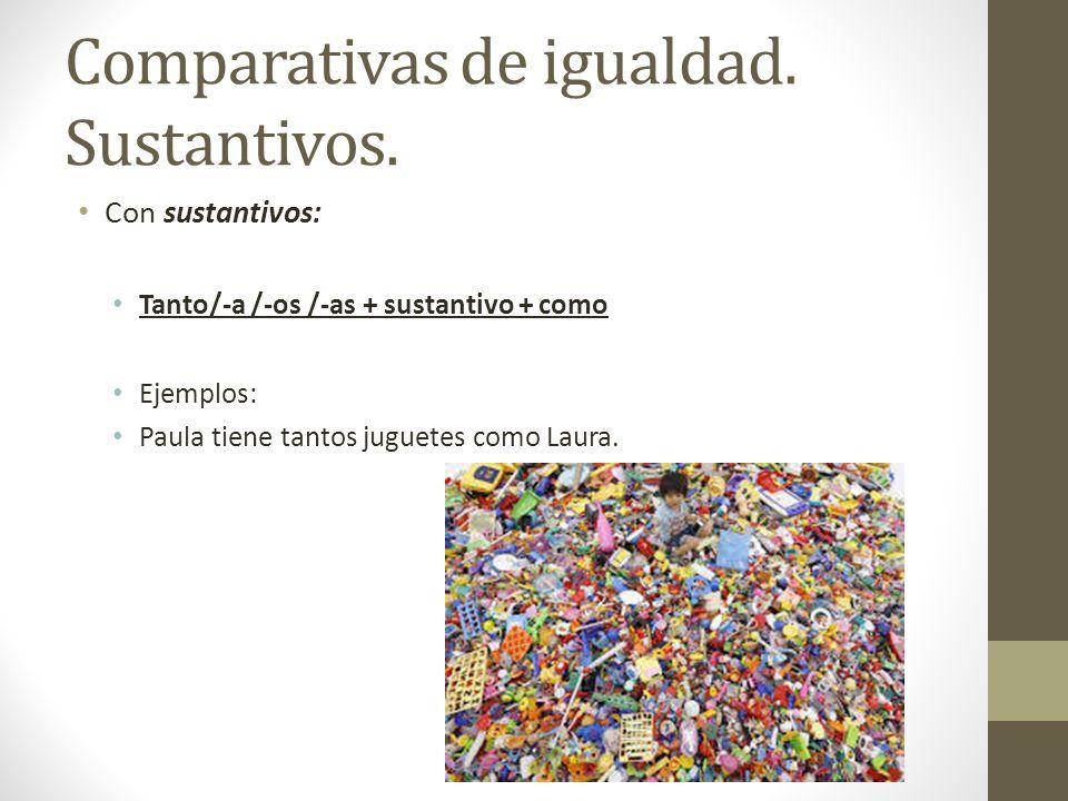 Comparativas de igualdad. Sustantivos. Con sustantivos: Tanto/-a /-os /-as + sustantivo + como Ejemplos: Paula tiene tantos juguetes como Laura.