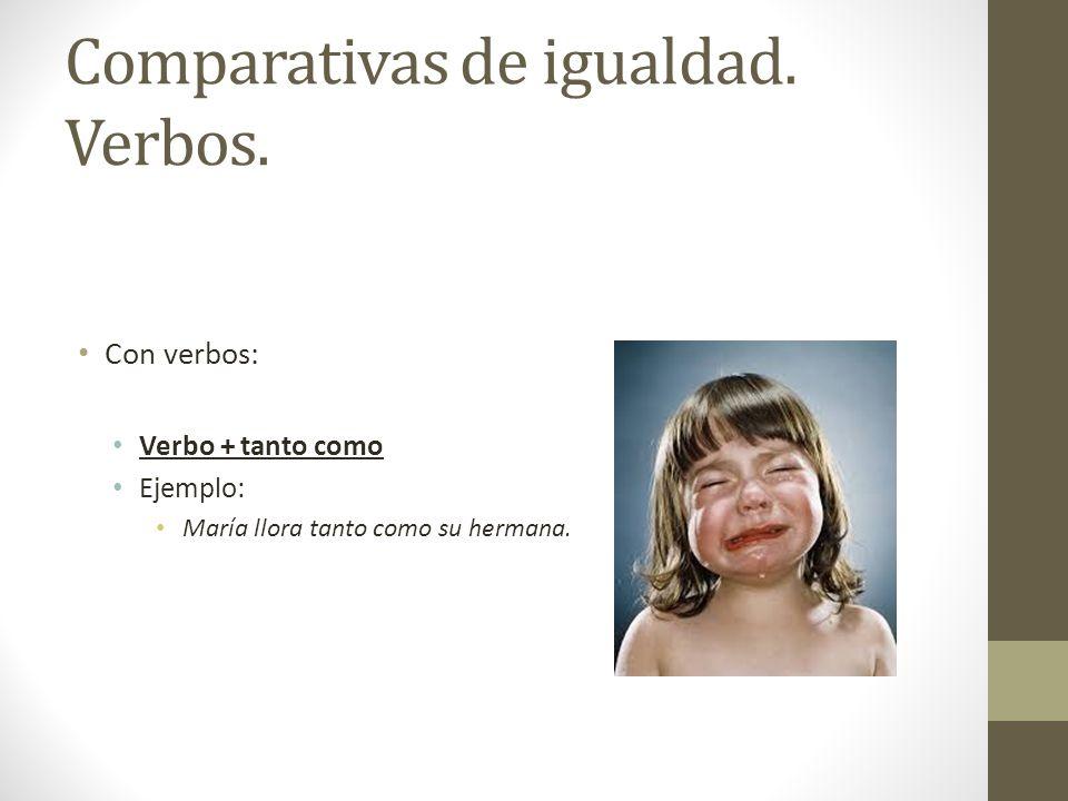 Comparativas de igualdad. Verbos. Con verbos: Verbo + tanto como Ejemplo: María llora tanto como su hermana.