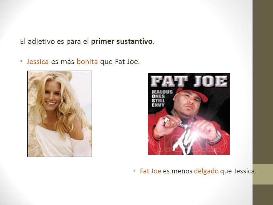 El adjetivo es para el primer sustantivo. Jessica es más bonita que Fat Joe. Fat Joe es menos delgado que Jessica.
