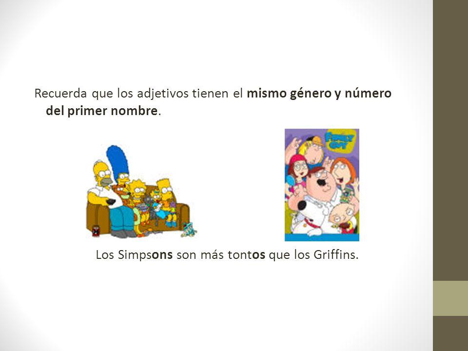 Recuerda que los adjetivos tienen el mismo género y número del primer nombre. Los Simpsons son más tontos que los Griffins.