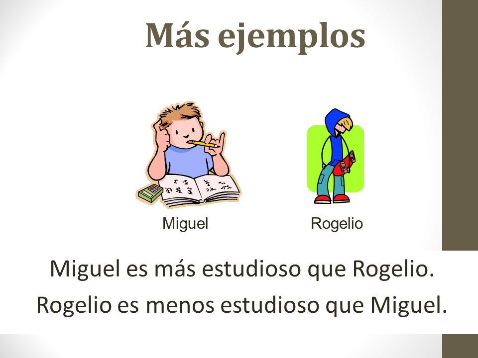Más ejemplos Miguel es más estudioso que Rogelio. Rogelio es menos estudioso que Miguel. MiguelRogelio