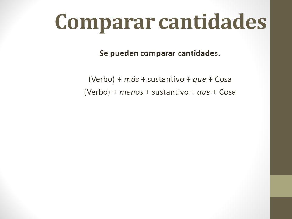 Comparar cantidades Se pueden comparar cantidades. (Verbo) + más + sustantivo + que + Cosa (Verbo) + menos + sustantivo + que + Cosa