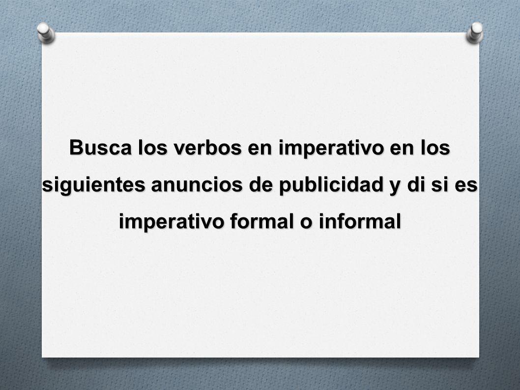 Busca los verbos en imperativo en los siguientes anuncios de publicidad y di si es imperativo formal o informal