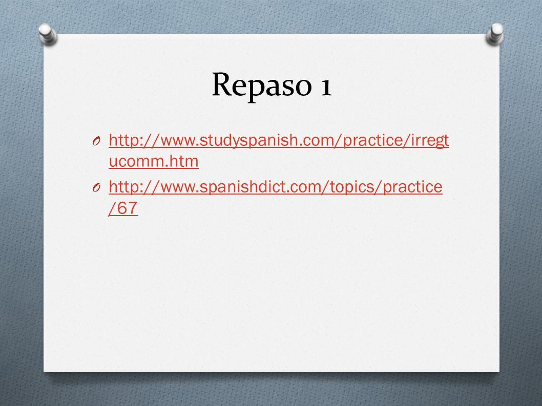 Repaso 1 O http://www.studyspanish.com/practice/irregt ucomm.htm http://www.studyspanish.com/practice/irregt ucomm.htm O http://www.spanishdict.com/to