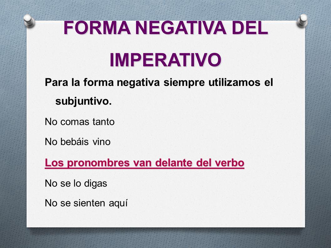 FORMA NEGATIVA DEL IMPERATIVO Para la forma negativa siempre utilizamos el subjuntivo. No comas tanto No bebáis vino Los pronombres van delante del ve
