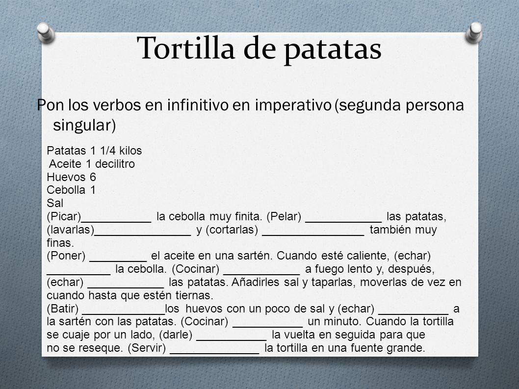 Tortilla de patatas Pon los verbos en infinitivo en imperativo (segunda persona singular) Patatas 1 1/4 kilos Aceite 1 decilitro Huevos 6 Cebolla 1 Sa