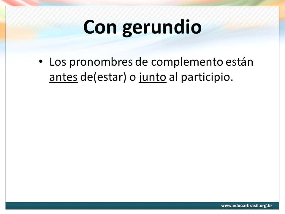 Con gerundio Los pronombres de complemento están antes de(estar) o junto al participio.