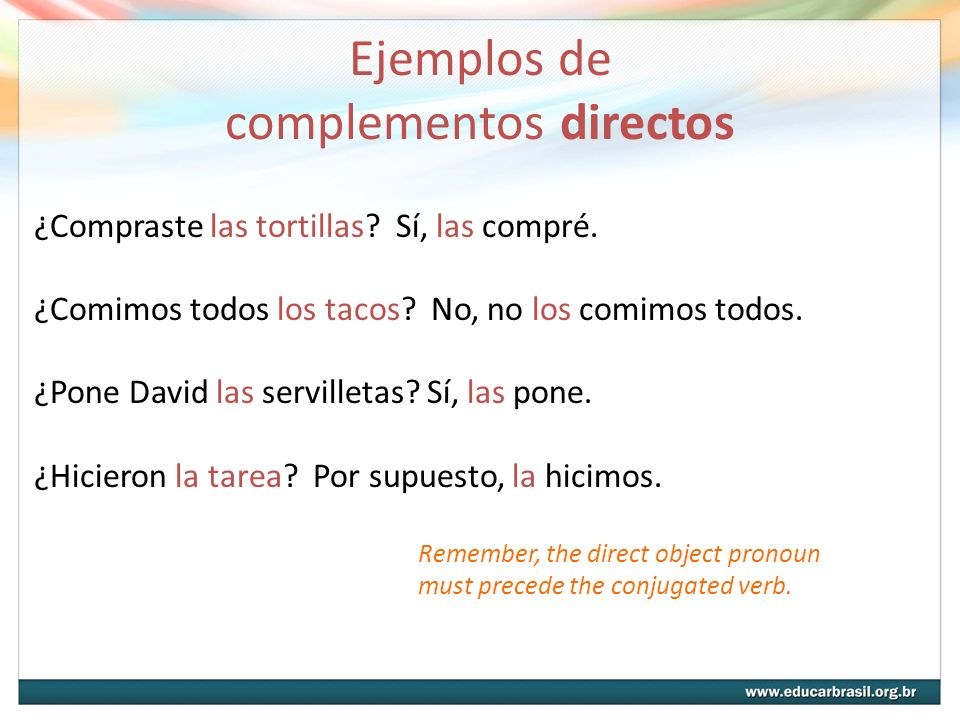 Ejemplos de complementos directos ¿Compraste las tortillas? Sí, las compré. ¿Comimos todos los tacos? No, no los comimos todos. ¿Pone David las servil