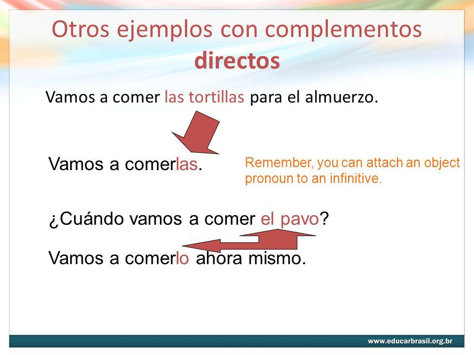 Otros ejemplos con complementos directos Vamos a comer las tortillas para el almuerzo. Vamos a comerlas. Remember, you can attach an object pronoun to