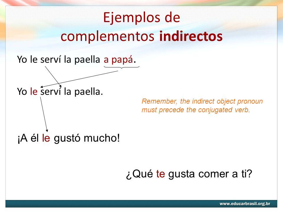 Ejemplos de complementos indirectos Yo le serví la paella a papá. Yo le serví la paella. Remember, the indirect object pronoun must precede the conjug