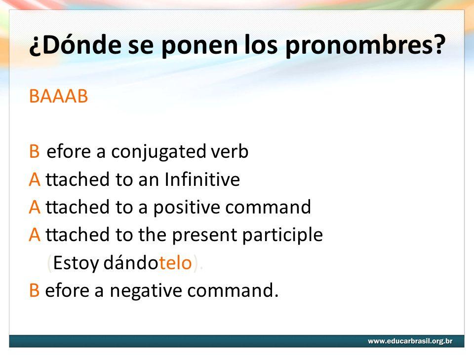 ¿Dónde se ponen los pronombres? BAAAB Before a conjugated verb A ttached to an Infinitive A ttached to a positive command A ttached to the present par