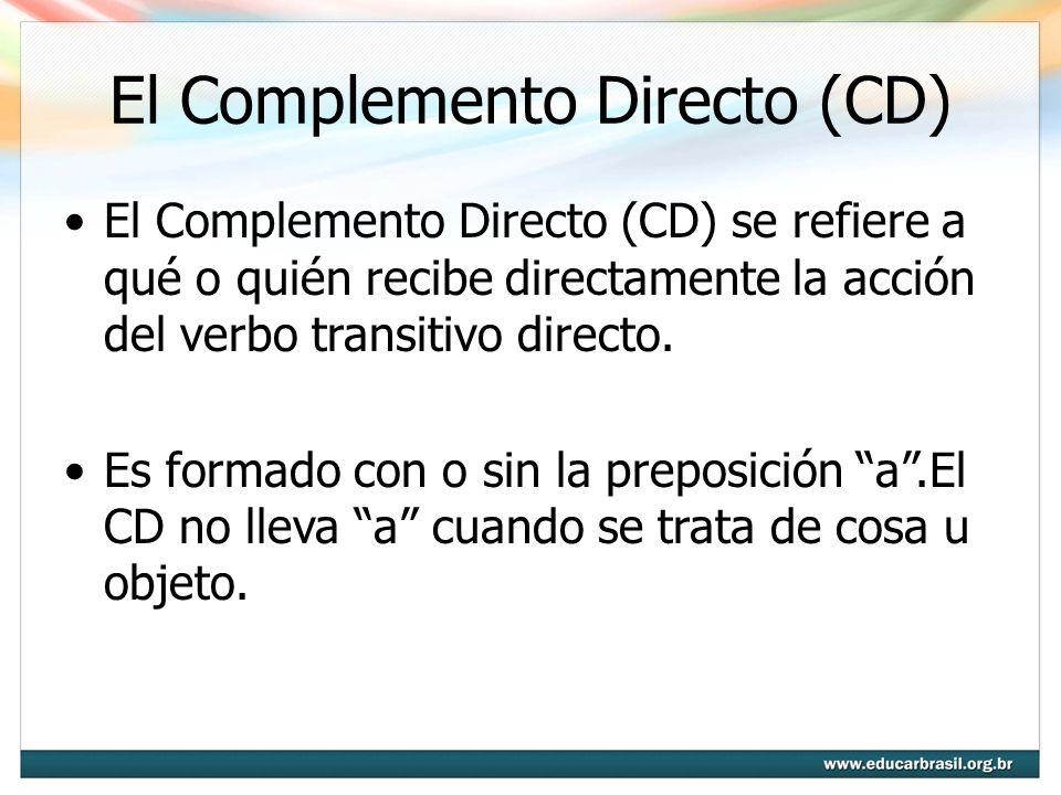 El Complemento Directo (CD) El Complemento Directo (CD) se refiere a qué o quién recibe directamente la acción del verbo transitivo directo. Es formad