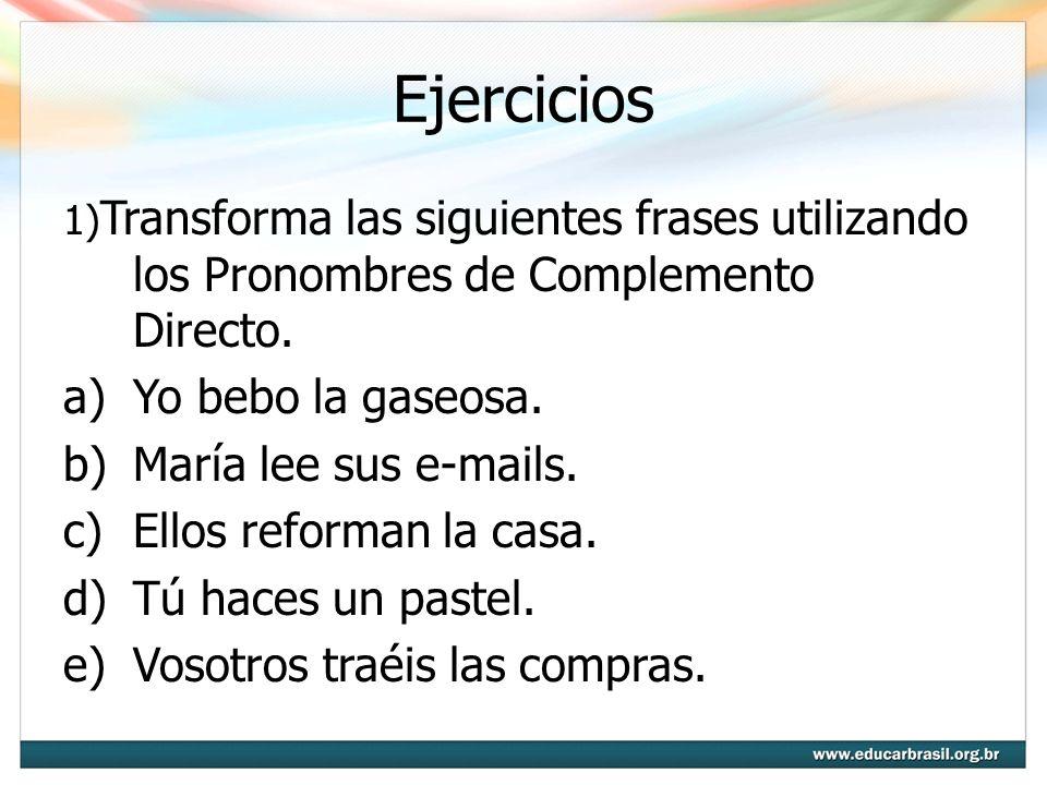 Ejercicios 1) Transforma las siguientes frases utilizando los Pronombres de Complemento Directo. a)Yo bebo la gaseosa. b)María lee sus e-mails. c)Ello