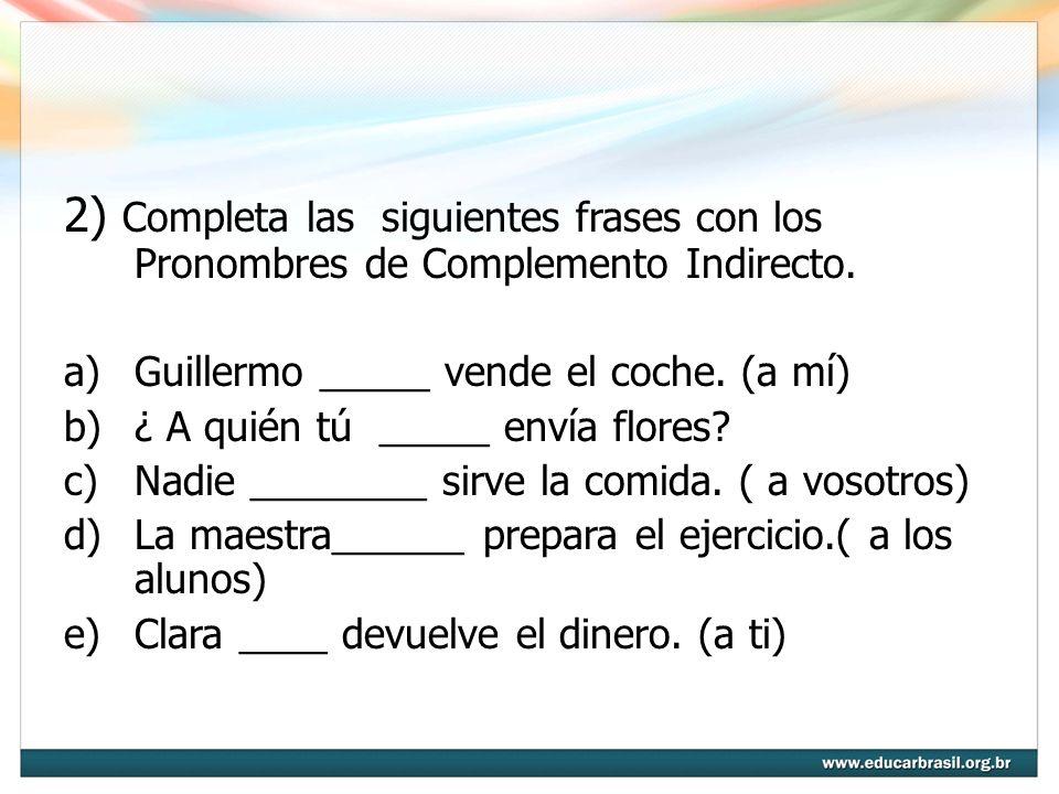 2) Completa las siguientes frases con los Pronombres de Complemento Indirecto. a)Guillermo _____ vende el coche. (a mí) b)¿ A quién tú _____ envía flo