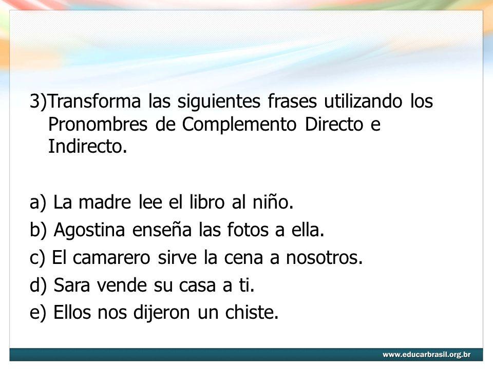 3)Transforma las siguientes frases utilizando los Pronombres de Complemento Directo e Indirecto. a) La madre lee el libro al niño. b) Agostina enseña