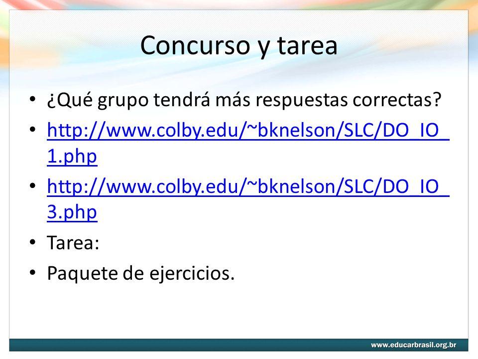 Concurso y tarea ¿Qué grupo tendrá más respuestas correctas? http://www.colby.edu/~bknelson/SLC/DO_IO_ 1.php http://www.colby.edu/~bknelson/SLC/DO_IO_