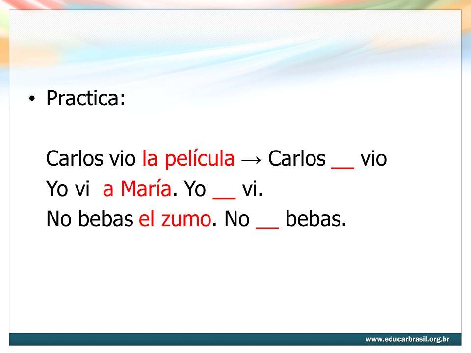 Practica: Carlos vio la película Carlos __ vio Yo vi a María. Yo __ vi. No bebas el zumo. No __ bebas.