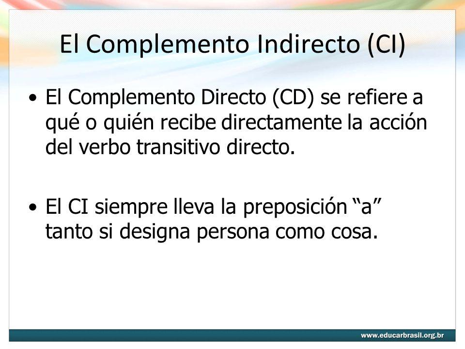 El Complemento Indirecto (CI) El Complemento Directo (CD) se refiere a qué o quién recibe directamente la acción del verbo transitivo directo. El CI s