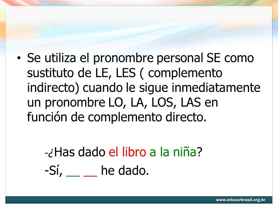 Se utiliza el pronombre personal SE como sustituto de LE, LES ( complemento indirecto) cuando le sigue inmediatamente un pronombre LO, LA, LOS, LAS en