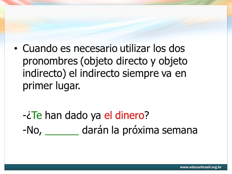 Cuando es necesario utilizar los dos pronombres (objeto directo y objeto indirecto) el indirecto siempre va en primer lugar. -¿Te han dado ya el diner