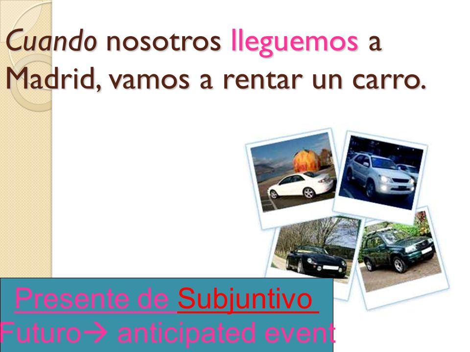Cuando nosotros (llegar) a Madrid, vamos a rentar un carro.