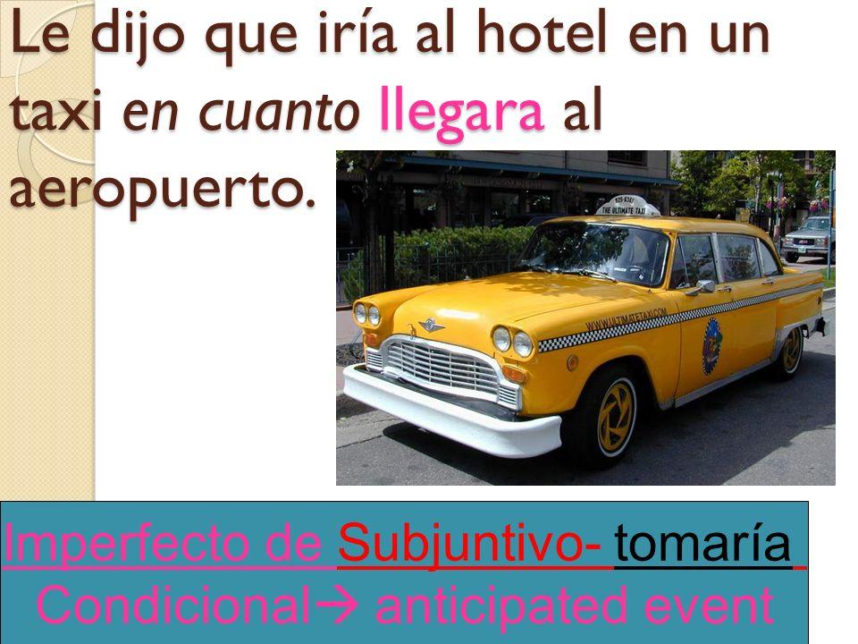 Le dijo que iría al hotel en un taxi en cuanto (llegar) al aeropuerto.