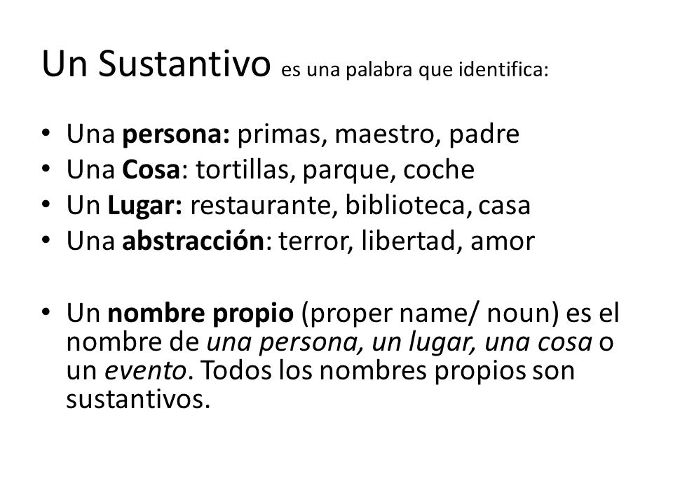 Un Sustantivo es una palabra que identifica: Una persona: primas, maestro, padre Una Cosa: tortillas, parque, coche Un Lugar: restaurante, biblioteca,