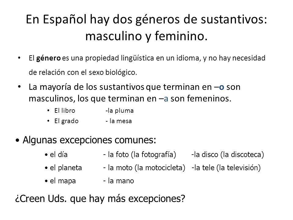 En Español hay dos géneros de sustantivos: masculino y feminino. El género es una propiedad lingüística en un idioma, y no hay necesidad de relación c